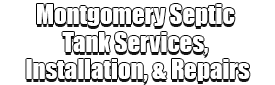 Montgomery Septic Tank Services, Installation, & Repairs Logo-We offer Septic Service & Repairs, Septic Tank Installations, Septic Tank Cleaning, Commercial, Septic System, Drain Cleaning, Line Snaking, Portable Toilet, Grease Trap Pumping & Cleaning, Septic Tank Pumping, Sewage Pump, Sewer Line Repair, Septic Tank Replacement, Septic Maintenance, Sewer Line Replacement, Porta Potty Rentals